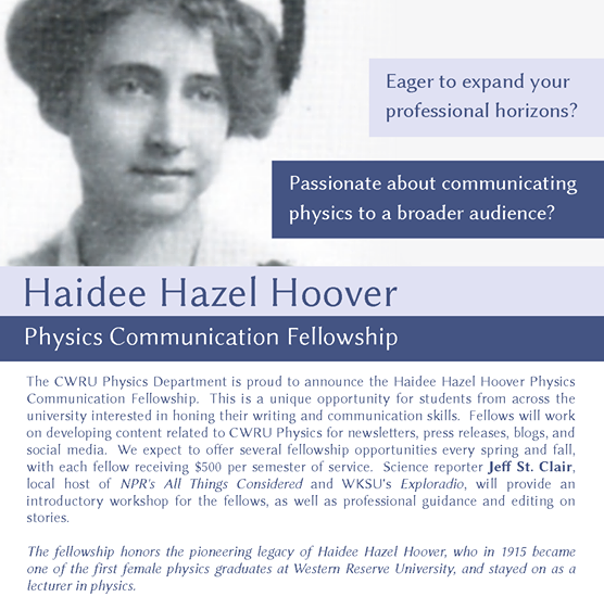 We're excited to announce that applications are open for the first round of Haidee Hazel Hoover (H^3) Physics Communications Fellowships, for Case Western Reserve University students to hone their #scicomm skills. To apply, send a CV and 1-2 page writing sample to kdc59@case.edu by 2/15. The fellowship is named in honor of one of the first women to study (and later teach) physics at Western Reserve University, who graduated in 1915.